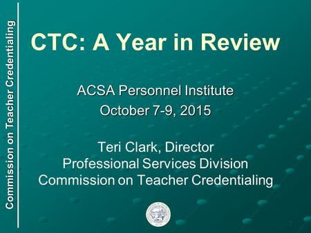 CTC: A Year in Review ACSA Personnel Institute October 7-9, 2015 Teri Clark, Director Professional Services Division Commission on Teacher Credentialing.