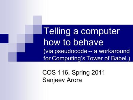 Telling a computer how to behave (via pseudocode -- a workaround for Computing's Tower of Babel.) COS 116, Spring 2011 Sanjeev Arora.