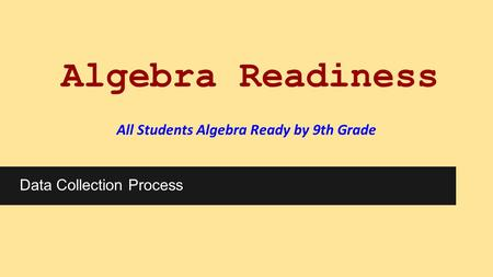 Algebra Readiness All Students Algebra Ready by 9th <strong>Grade</strong> Data Collection Process.