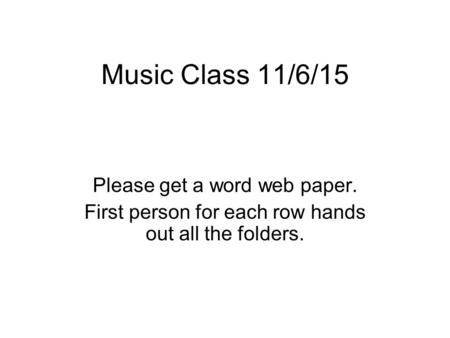 Music Class 11/6/15 Please get a word web paper. First person for each row hands out all the folders.