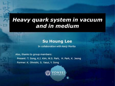 1 Heavy quark system in vacuum and in medium Su Houng Lee In collaboration with Kenji Morita Also, thanks to group members: Present: T. Song, K.I. Kim,