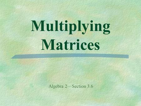 Multiplying Matrices Algebra 2—Section 3.6. Recall: Scalar Multiplication - each element in a matrix is multiplied by a constant. Multiplying one matrix.