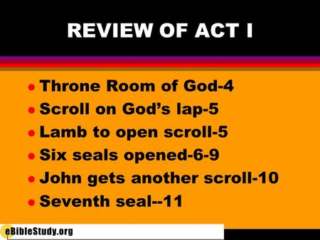 REVIEW OF ACT I l Throne Room of God-4 l Scroll on God's lap-5 l Lamb to open scroll-5 l Six seals opened-6-9 l John gets another scroll-10 l Seventh seal--11.