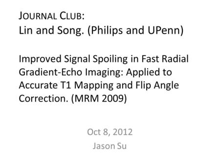 J OURNAL C LUB : Lin and Song. (Philips and UPenn) Improved Signal Spoiling in Fast Radial Gradient-Echo Imaging: Applied to Accurate T1 Mapping and Flip.