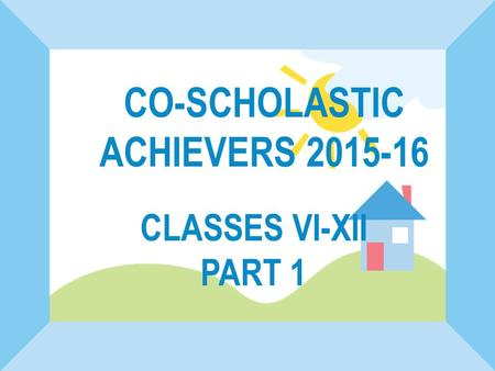 CLASSES VI-XII PART 1 CO-SCHOLASTIC ACHIEVERS 2015-16.