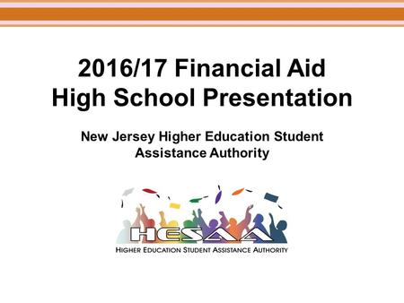 2016/17 Financial Aid High School Presentation New Jersey Higher Education Student Assistance Authority.