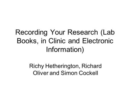 Recording Your Research (Lab Books, in Clinic and Electronic Information) Richy Hetherington, Richard Oliver and Simon Cockell.