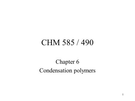 1 CHM 585 / 490 Chapter 6 Condensation polymers. 2 Chapter 6 Condensation Polymers PBT PEN PC Nylon Polyimides.