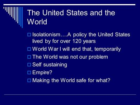 The United States and the World  Isolationism….A policy the United States lived by for over 120 years  World War I will end that, temporarily  The World.