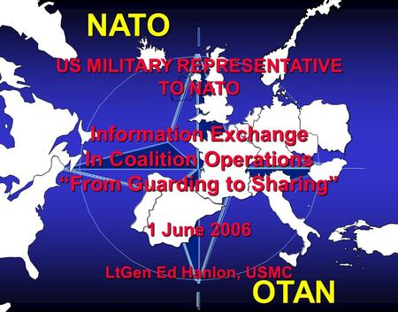 "NATO OTAN US MILITARY REPRESENTATIVE TO NATO Information Exchange In Coalition Operations ""From Guarding to Sharing"" 1 June 2006 LtGen Ed Hanlon, USMC."