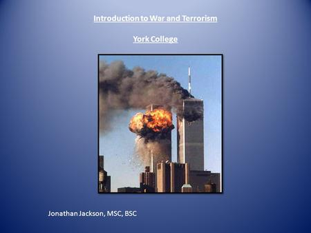 Introduction to War and Terrorism York College Jonathan Jackson, MSC, BSC.