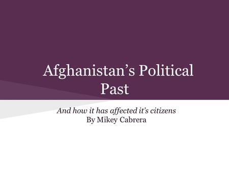 Afghanistan's Political Past And how it has affected it's citizens By Mikey Cabrera.