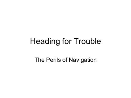 Heading for Trouble The Perils of Navigation. The first & most principal thing for any seafaring man or traveller, is to know toward what part of the.