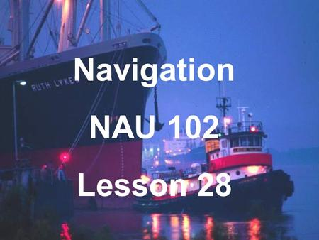 Navigation NAU 102 Lesson 28. Current Sailing The horizontal movement of the sea surface. Current Expanded Definition All factors that cause a ship to.