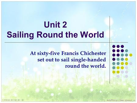 Unit 2 Sailing Round the World At sixty-five Francis Chichester set out to sail single-handed round the world.