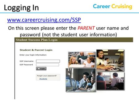 Logging In www.careercruising.com/SSP On this screen please enter the PARENT user name and password (not the student user information)