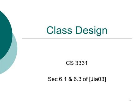 1 Class Design CS 3331 Sec 6.1 & 6.3 of [Jia03]. 2 Outline  Organizing classes  Design guidelines  Canonical forms of classes equals method hashCode.