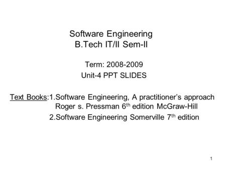 Software Engineering B.Tech IT/II Sem-II Term: 2008-2009 Unit-4 PPT SLIDES Text Books:1.Software Engineering, A practitioner's approach Roger s. Pressman.