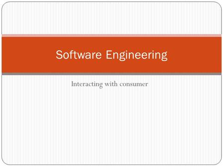 Interacting with consumer Software Engineering. So far… What is Software Engineering? Different software process models waterfall, incremental, spiral.