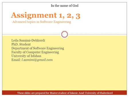 Assignment 1, 2, 3 In the name of God Leila Samimi-Dehkordi PhD. Student Department of Software Engineering Faculty of Computer Engineering University.
