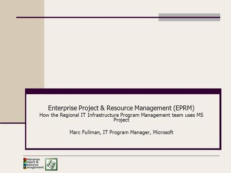 Enterprise Project & Resource Management (EPRM) How the Regional IT Infrastructure Program Management team uses MS Project Marc Fullman, IT Program Manager,