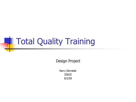 Total Quality Training Design Project Kerry Ozmelek ID815 8/2/05.