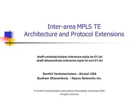 Inter-area MPLS TE Architecture and Protocol Extensions draft-venkatachalam-interarea-mpls-te-01.txt draft-dharanikota-interarea-mpls-te-ext-01.txt Senthil.