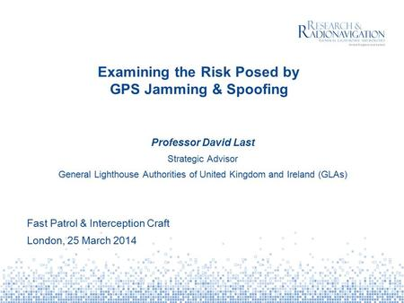 Examining the Risk Posed by GPS Jamming & Spoofing Professor David Last Strategic Advisor General Lighthouse Authorities of United Kingdom and Ireland.