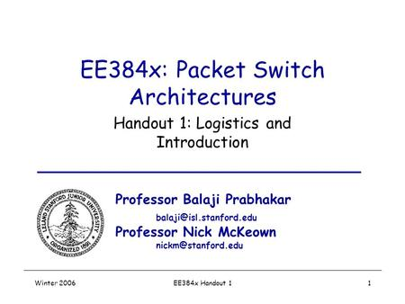 Winter 2006EE384x Handout 11 EE384x: Packet Switch Architectures Handout 1: Logistics and Introduction Professor Balaji Prabhakar