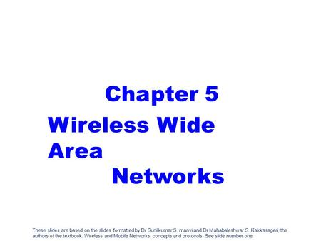 These slides are based on the slides formatted by Dr Sunilkumar S. manvi and Dr Mahabaleshwar S. Kakkasageri, the authors of the textbook: Wireless and.