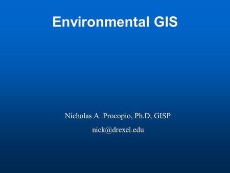 Environmental GIS Nicholas A. Procopio, Ph.D, GISP