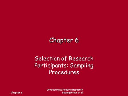 Chapter 6 Conducting & Reading Research Baumgartner et al Chapter 6 Selection of Research Participants: Sampling Procedures.