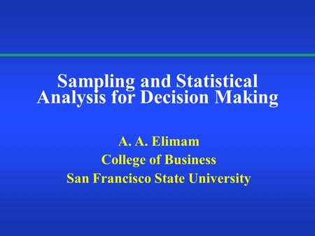 Sampling and Statistical Analysis for Decision Making A. A. Elimam College of Business San Francisco State University.