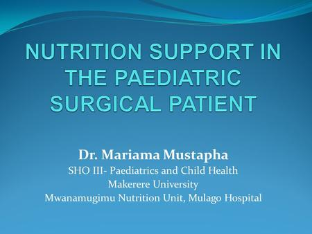 Dr. Mariama Mustapha SHO III- Paediatrics and Child Health Makerere University Mwanamugimu Nutrition Unit, Mulago Hospital.