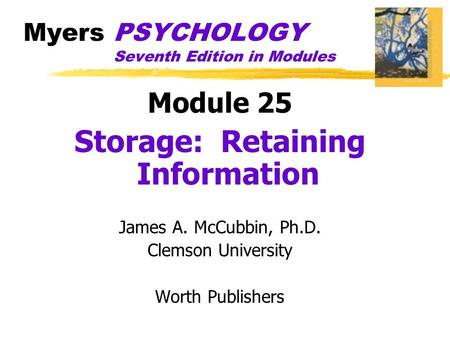 Myers PSYCHOLOGY Seventh Edition in Modules Module 25 Storage: Retaining Information James A. McCubbin, Ph.D. Clemson University Worth Publishers.
