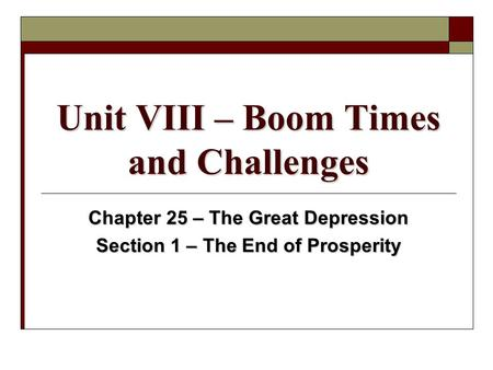 Unit VIII – Boom Times and Challenges Chapter 25 – The Great Depression Section 1 – The End of Prosperity.