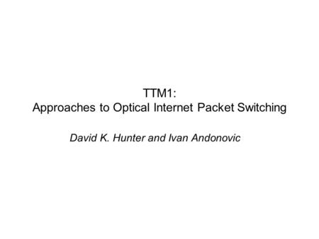 TTM1: Approaches to Optical Internet Packet Switching David K. Hunter and Ivan Andonovic.