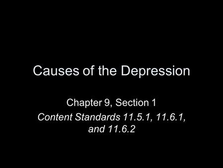 Causes of the Depression Chapter 9, Section 1 Content Standards 11.5.1, 11.6.1, and 11.6.2.