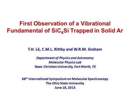 First Observation of a Vibrational Fundamental of SiC 6 Si Trapped in Solid Ar T.H. Lê, C.M.L. Rittby and W.R.M. Graham Department of Physics and Astronomy.