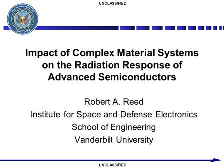 UNCLASSIFIED Impact of Complex Material Systems on the Radiation Response of Advanced Semiconductors Robert A. Reed Institute for Space and Defense Electronics.