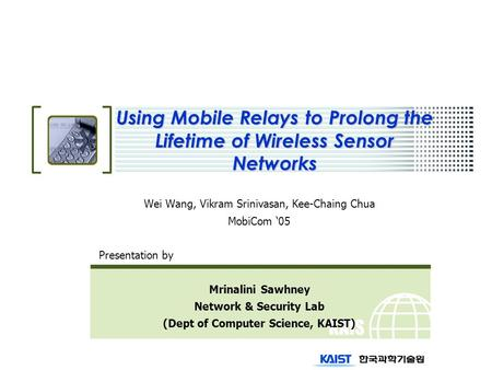 KAIS T Using Mobile Relays to Prolong the Lifetime of Wireless Sensor Networks Wei Wang, Vikram Srinivasan, Kee-Chaing Chua MobiCom '05 Presentation by.