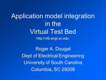 Application model integration in the Virtual Test Bed Roger A. Dougal Dept of Electrical Engineering University of South Carolina Columbia, SC 29208