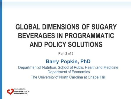 GLOBAL DIMENSIONS OF SUGARY BEVERAGES IN PROGRAMMATIC AND POLICY SOLUTIONS Barry Popkin, PhD Department of Nutrition, School of Public Health and Medicine.