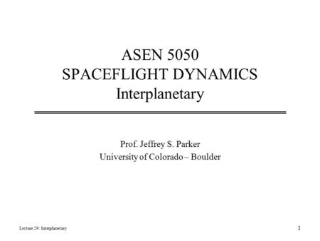 ASEN 5050 SPACEFLIGHT DYNAMICS Interplanetary Prof. Jeffrey S. Parker University of Colorado – Boulder Lecture 29: Interplanetary 1.