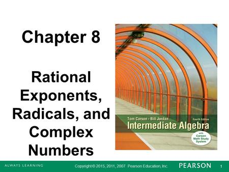 Copyright © 2015, 2011, 2007 Pearson Education, Inc. 1 1 Chapter 8 Rational Exponents, Radicals, and Complex Numbers.