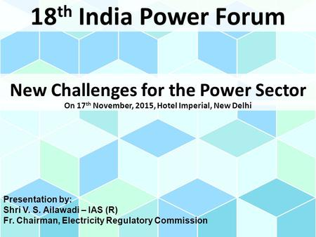 New Challenges for the Power Sector 18 th India Power Forum On 17 th November, 2015, Hotel Imperial, New Delhi Presentation by: Shri V. S. Ailawadi – IAS.
