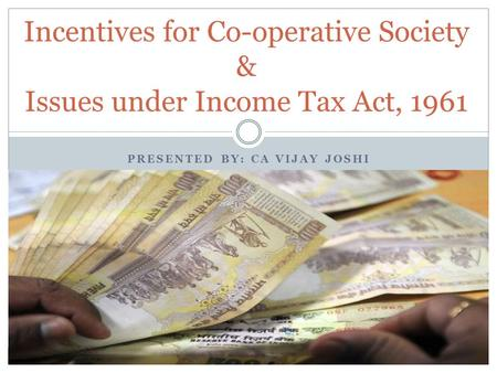 PRESENTED BY: CA VIJAY JOSHI Incentives for Co-operative Society & Issues under Income Tax Act, 1961.