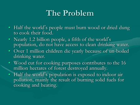 The Problem Half the world ' s people must burn wood or dried dung to cook their food.Half the world ' s people must burn wood or dried dung to cook their.