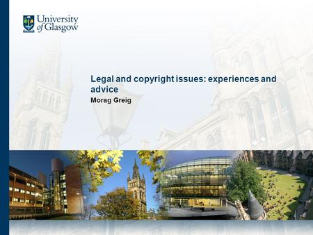Legal and copyright issues: experiences and advice Morag Greig.
