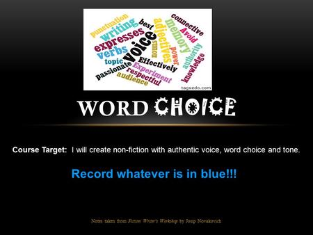 Notes taken from Fiction Writer's Workshop by Josip Novakovich WORD CHOICE Course Target: I will create non-fiction with authentic voice, word choice and.